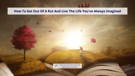 How To Get Out Of A Rut And Live The Life You've Always Imagined